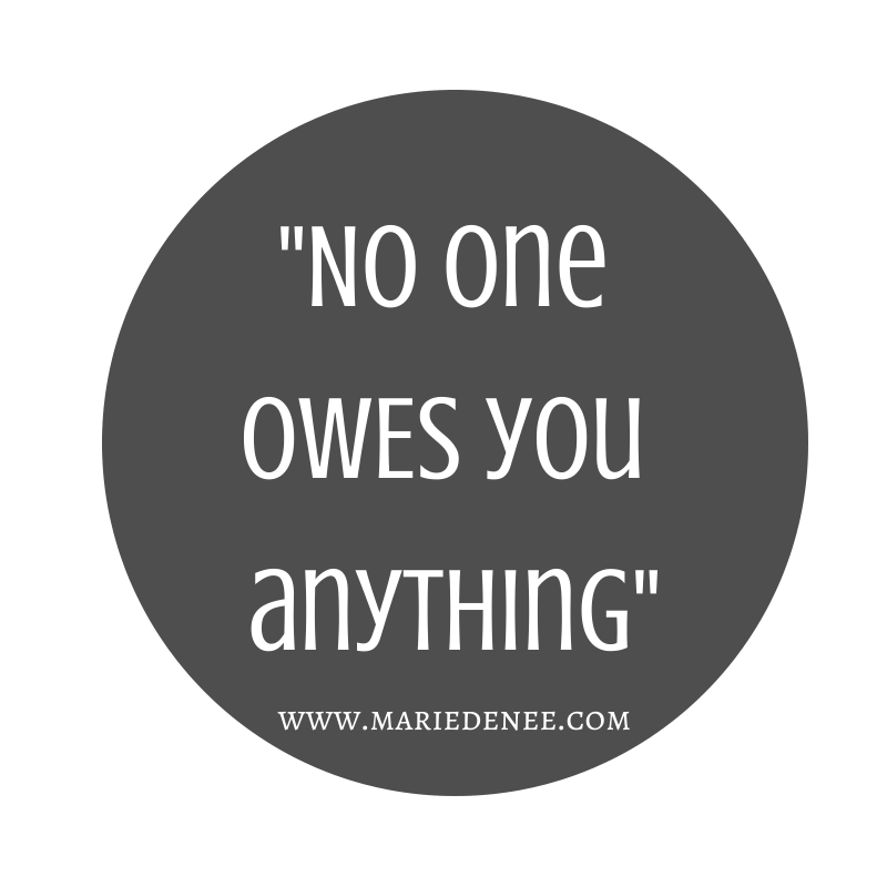 No one OWES you anything-